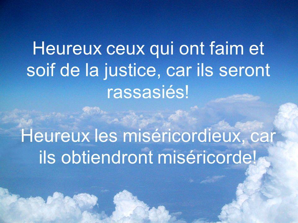 Heureux ceux qui ont faim et soif de la justice, car ils seront rassasiés! Heureux les miséricordieux, car ils obtiendront miséricorde!