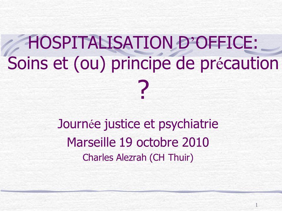 1 HOSPITALISATION D OFFICE: Soins et (ou) principe de pr é caution ? Journ é e justice et psychiatrie Marseille 19 octobre 2010 Charles Alezrah (CH Th