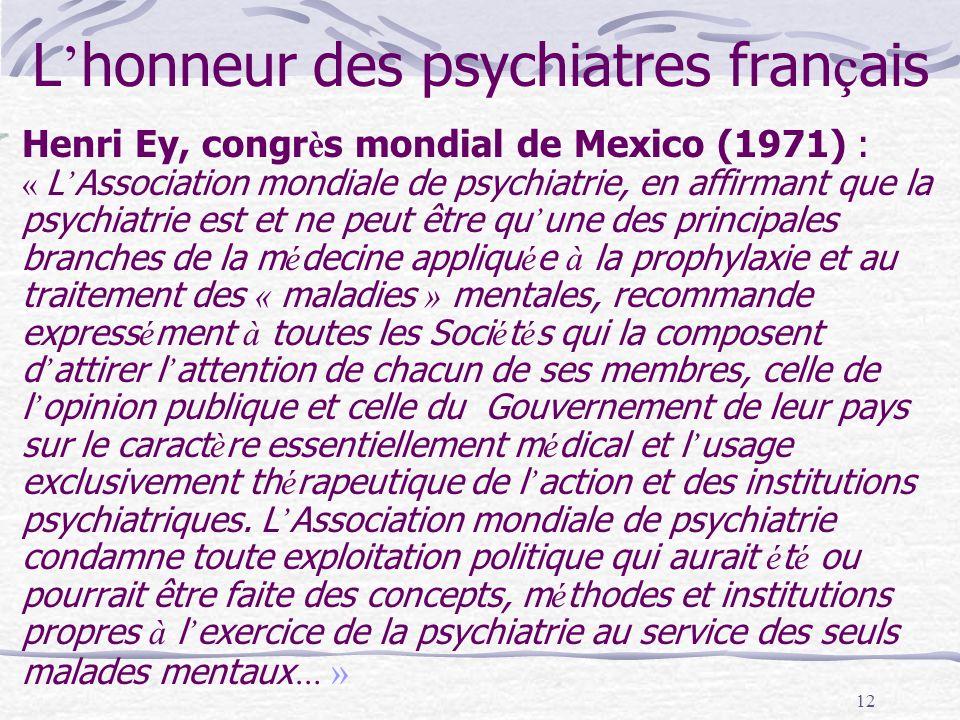 12 L honneur des psychiatres fran ç ais Henri Ey, congr è s mondial de Mexico (1971) : « L Association mondiale de psychiatrie, en affirmant que la psychiatrie est et ne peut être qu une des principales branches de la m é decine appliqu é e à la prophylaxie et au traitement des « maladies » mentales, recommande express é ment à toutes les Soci é t é s qui la composent d attirer l attention de chacun de ses membres, celle de l opinion publique et celle du Gouvernement de leur pays sur le caract è re essentiellement m é dical et l usage exclusivement th é rapeutique de l action et des institutions psychiatriques.