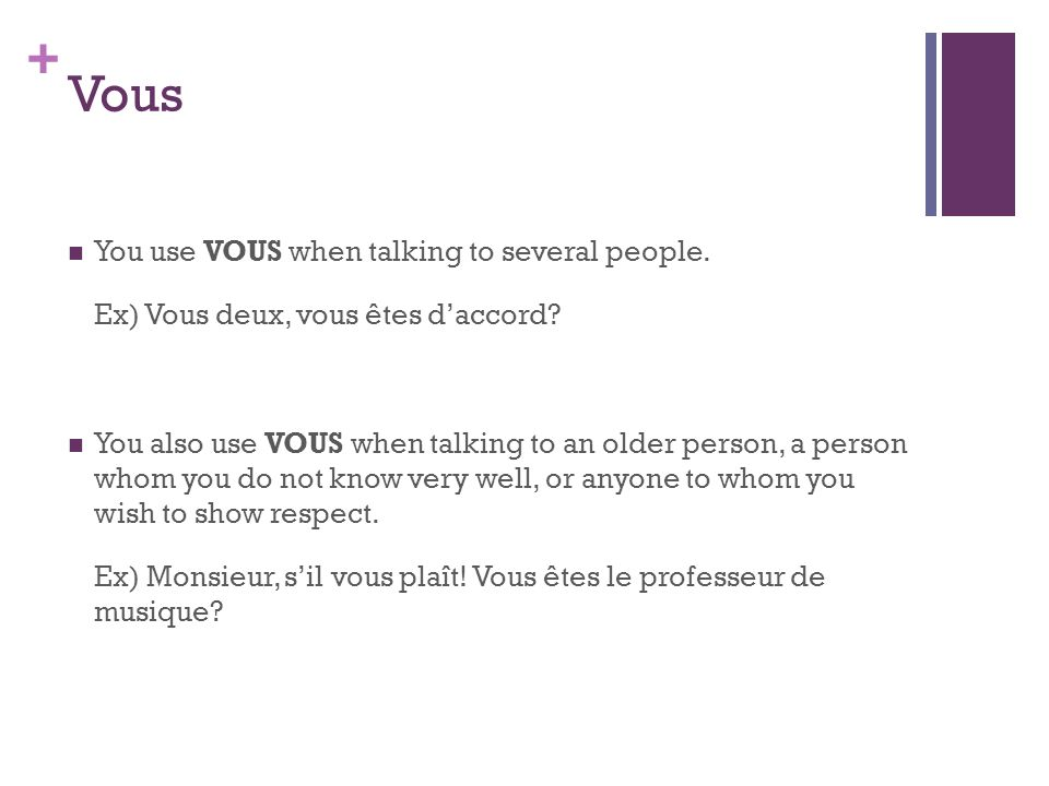 + Vous You use VOUS when talking to several people. Ex) Vous deux, vous êtes daccord? You also use VOUS when talking to an older person, a person whom