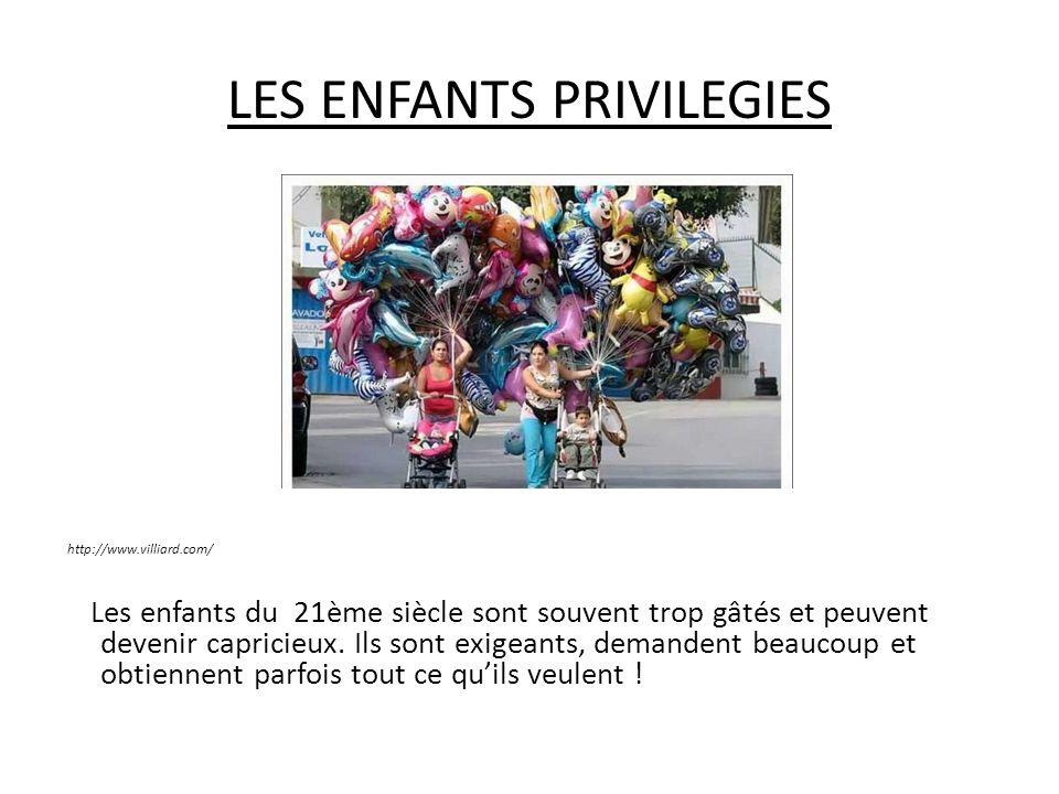 LES ENFANTS PRIVILEGIES http://www.villiard.com/ Les enfants du 21ème siècle sont souvent trop gâtés et peuvent devenir capricieux. Ils sont exigeants