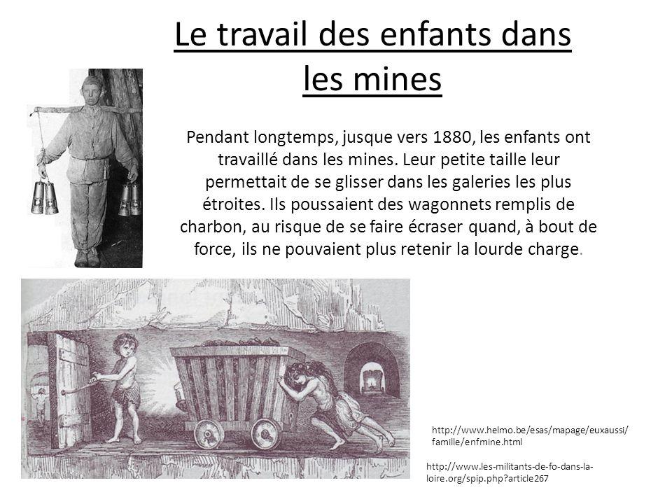 Le travail des enfants dans les mines Pendant longtemps, jusque vers 1880, les enfants ont travaillé dans les mines. Leur petite taille leur permettai