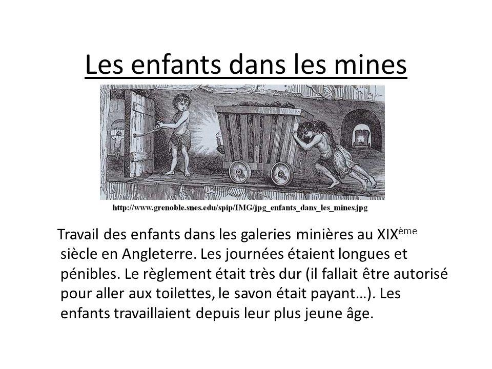 Les enfants dans les mines Travail des enfants dans les galeries minières au XIX ème siècle en Angleterre. Les journées étaient longues et pénibles. L