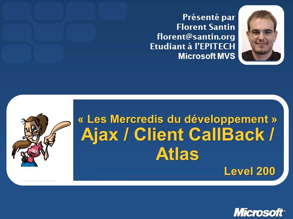 « Les Mercredis du développement » Ajax / Client CallBack / Atlas Présenté par Florent Santin florent@santin.org Etudiant à lEPITECH Microsoft MVS Lev