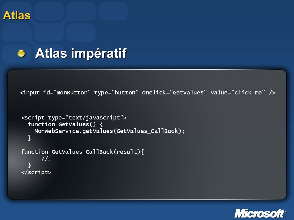 Atlas function GetValues() { MonWebService.getValues(GetValues_CallBack); } function GetValues_CallBack(result){ //… } Atlas impératif