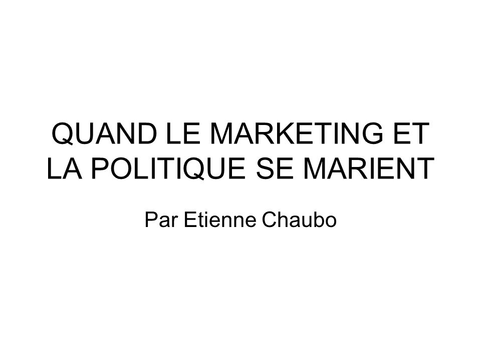 QUAND LE MARKETING ET LA POLITIQUE SE MARIENT Par Etienne Chaubo
