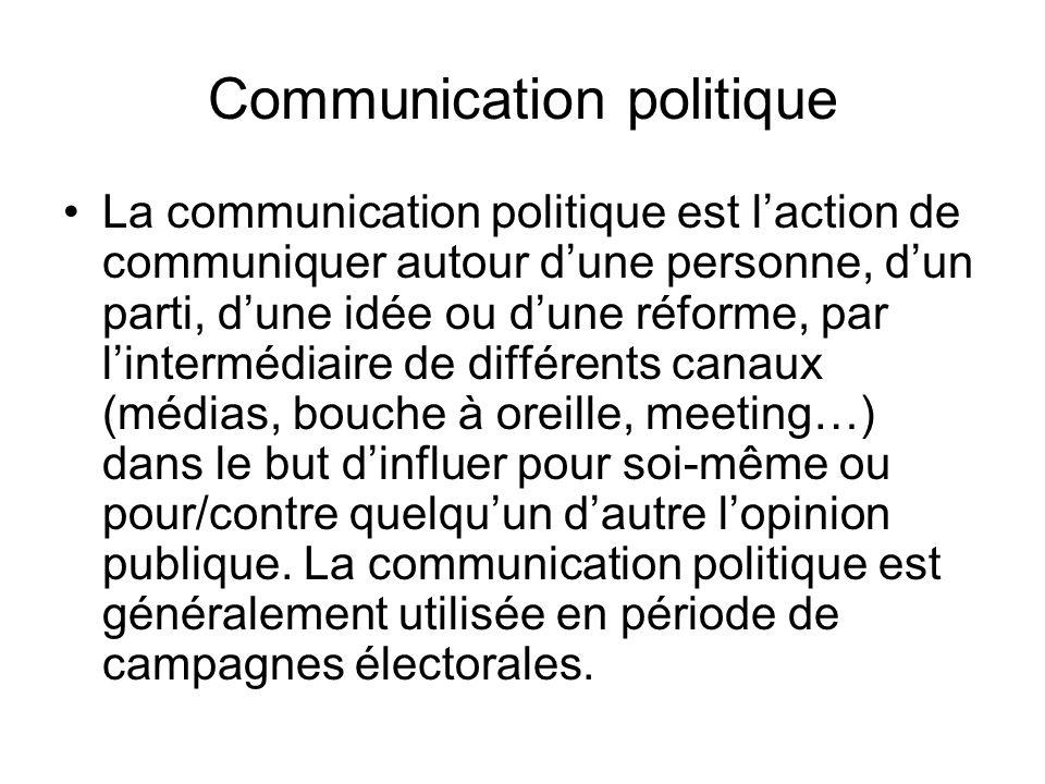 Communication politique La communication politique est laction de communiquer autour dune personne, dun parti, dune idée ou dune réforme, par lintermédiaire de différents canaux (médias, bouche à oreille, meeting…) dans le but dinfluer pour soi-même ou pour/contre quelquun dautre lopinion publique.