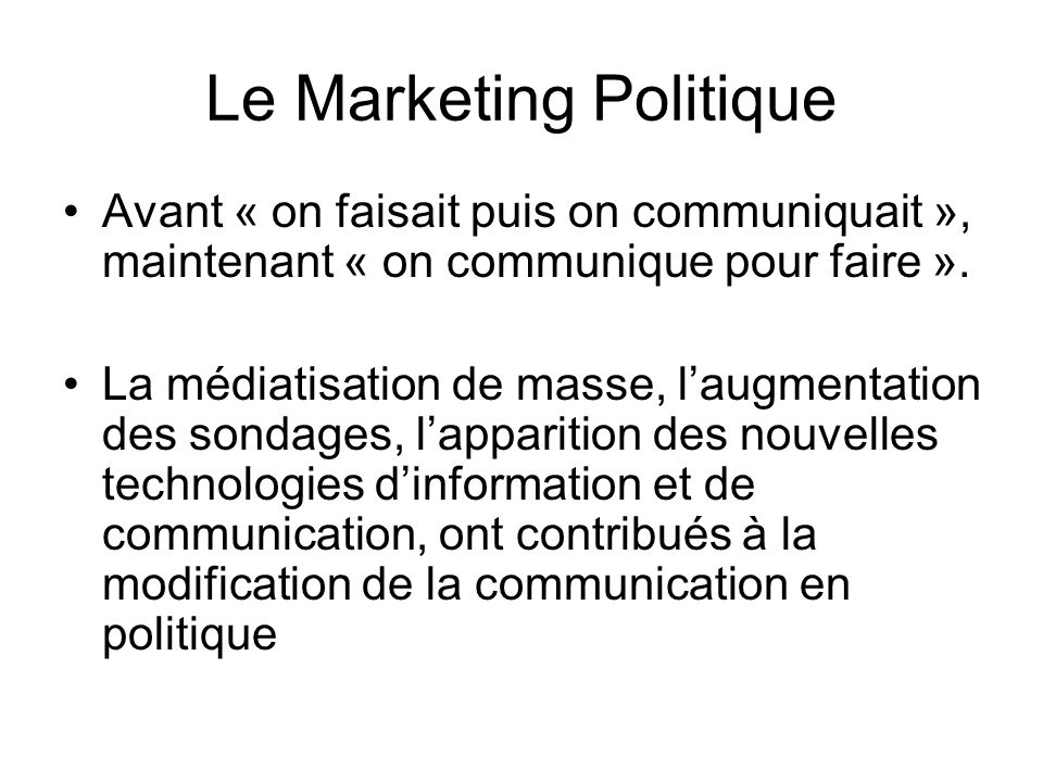 Le Marketing Politique Avant « on faisait puis on communiquait », maintenant « on communique pour faire ». La médiatisation de masse, laugmentation de