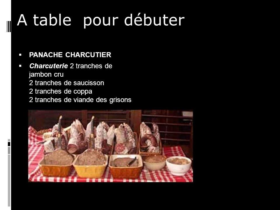A table pour débuter PANACHE CHARCUTIER Charcuterie 2 tranches de jambon cru 2 tranches de saucisson 2 tranches de coppa 2 tranches de viande des grisons