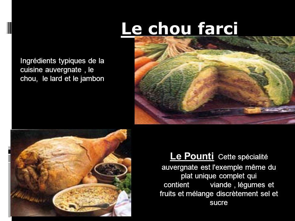 Le chou farci Le Pounti Cette spécialité auvergnate est l exemple même du plat unique complet qui contient viande, légumes et fruits et mélange discrètement sel et sucre Ingrédients typiques de la cuisine auvergnate, le chou, le lard et le jambon