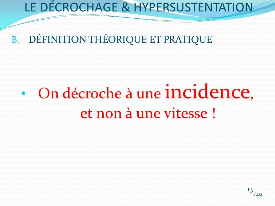 B. DÉFINITION THÉORIQUE ET PRATIQUE On décroche à une incidence, et non à une vitesse ! /49 13 LE DÉCROCHAGE & HYPERSUSTENTATION