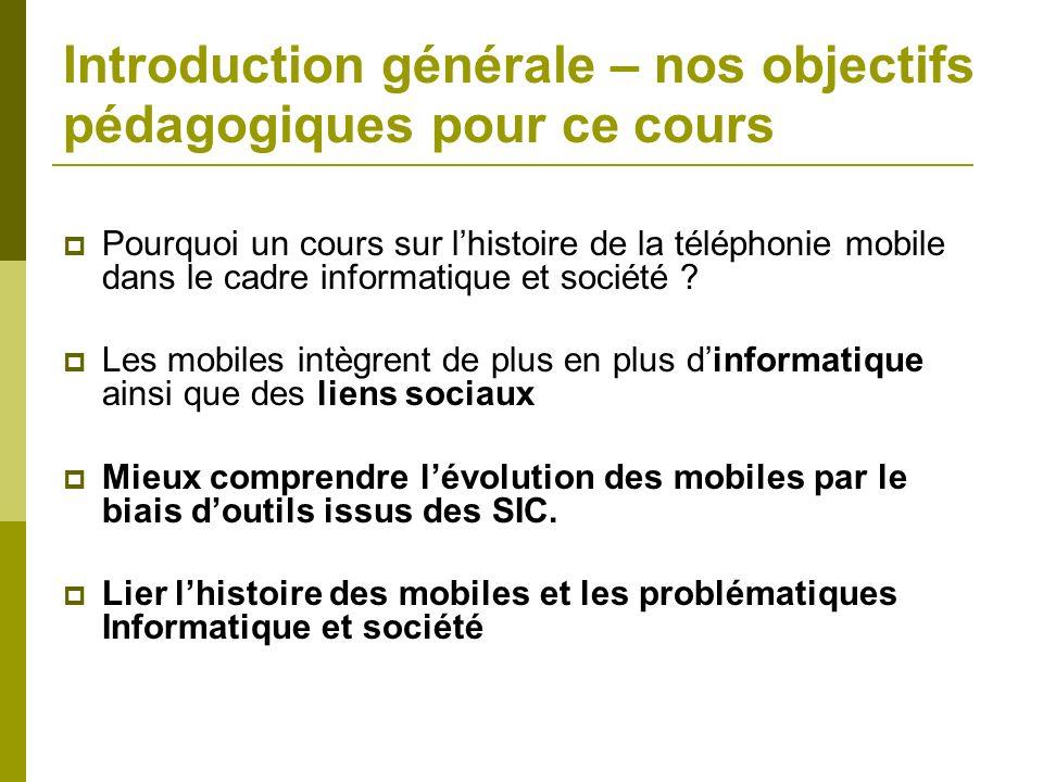 Introduction générale – nos objectifs pédagogiques pour ce cours Pourquoi un cours sur lhistoire de la téléphonie mobile dans le cadre informatique et