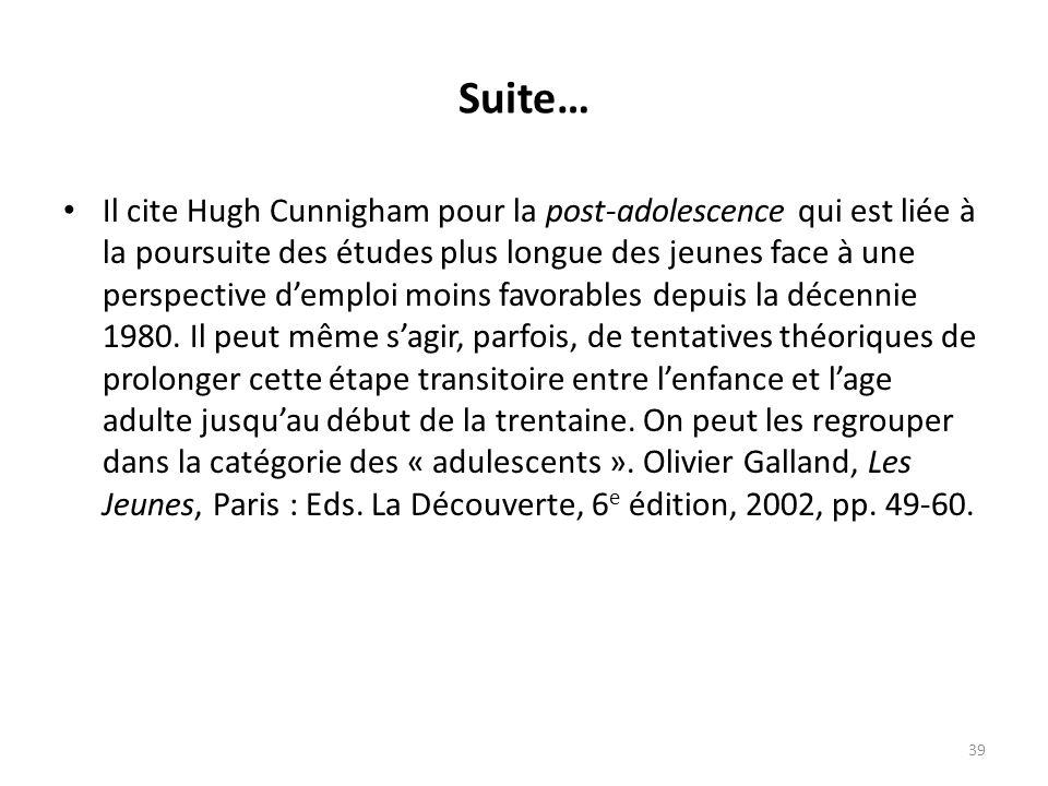 Suite… Il cite Hugh Cunnigham pour la post-adolescence qui est liée à la poursuite des études plus longue des jeunes face à une perspective demploi moins favorables depuis la décennie 1980.