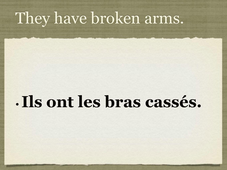 They have broken arms. Ils ont les bras cassés.