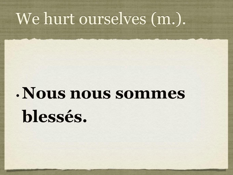 We hurt ourselves (m.). Nous nous sommes blessés.