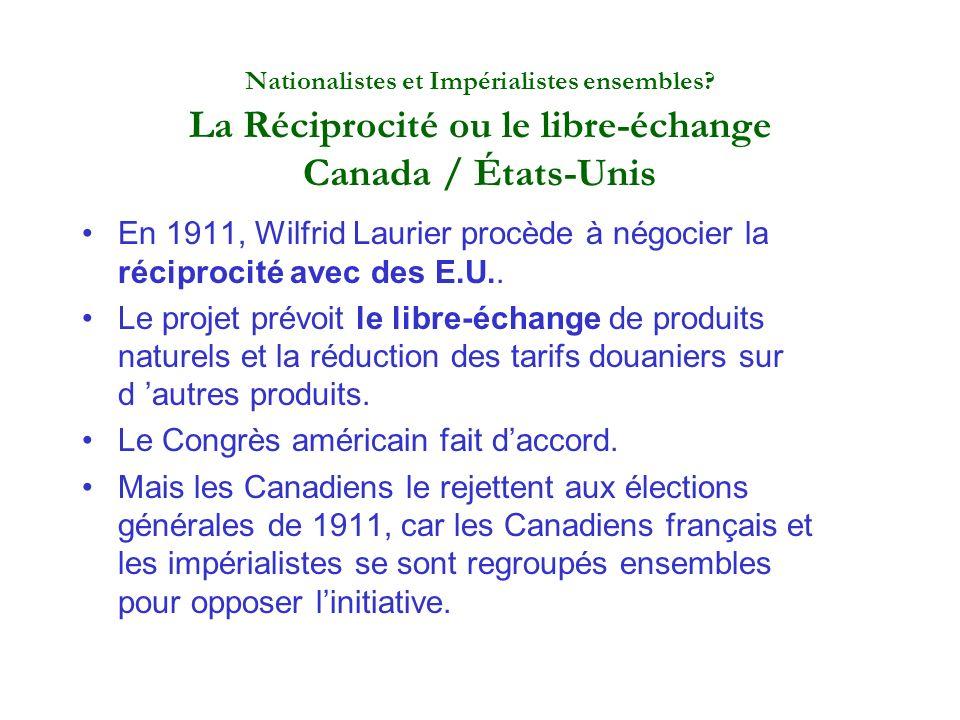 Nationalistes et Impérialistes ensembles? La Réciprocité ou le libre-échange Canada / États-Unis En 1911, Wilfrid Laurier procède à négocier la récipr