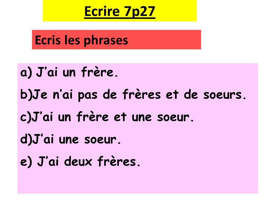 Ecrire 7p27 Ecris les phrases a)Jai un frère. b)Je nai pas de frères et de soeurs. c)Jai un frère et une soeur. d)Jai une soeur. e) Jai deux frères.