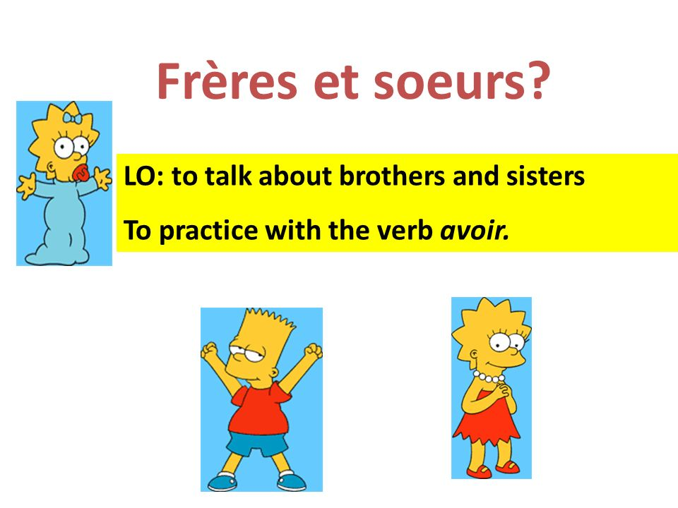Frères et soeurs? LO: to talk about brothers and sisters To practice with the verb avoir.