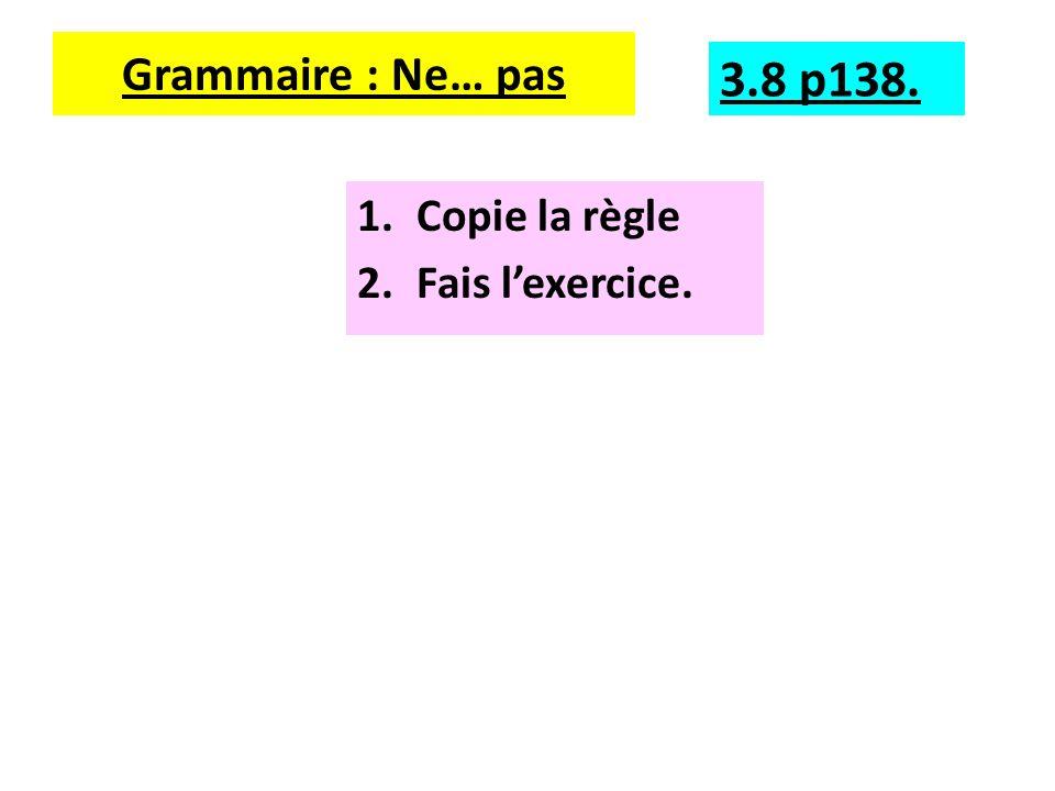 Grammaire : Ne… pas 1.Copie la règle 2.Fais lexercice. 3.8 p138.