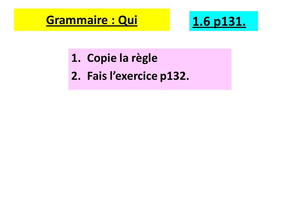 Grammaire : Qui 1.Copie la règle 2.Fais lexercice p132. 1.6 p131.