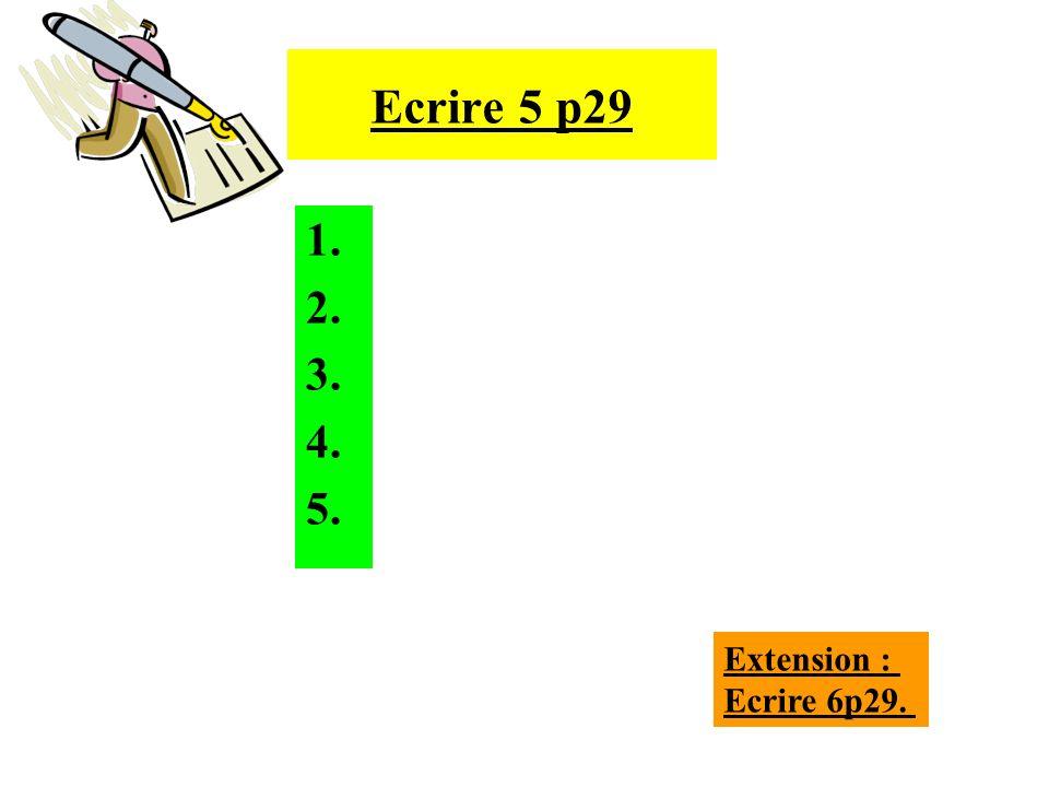 Ecrire 5 p29 1. 2. 3. 4. 5. Extension : Ecrire 6p29.