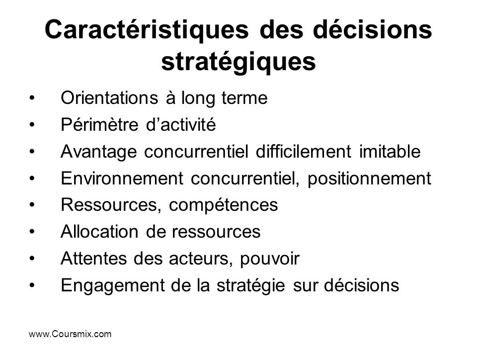www.Coursmix.com Caractéristiques des décisions stratégiques Orientations à long terme Périmètre dactivité Avantage concurrentiel difficilement imitab