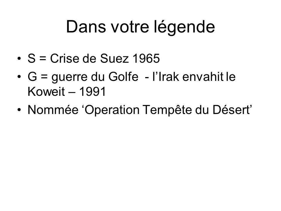 Dans votre légende S = Crise de Suez 1965 G = guerre du Golfe - lIrak envahit le Koweit – 1991 Nommée Operation Tempête du Désert