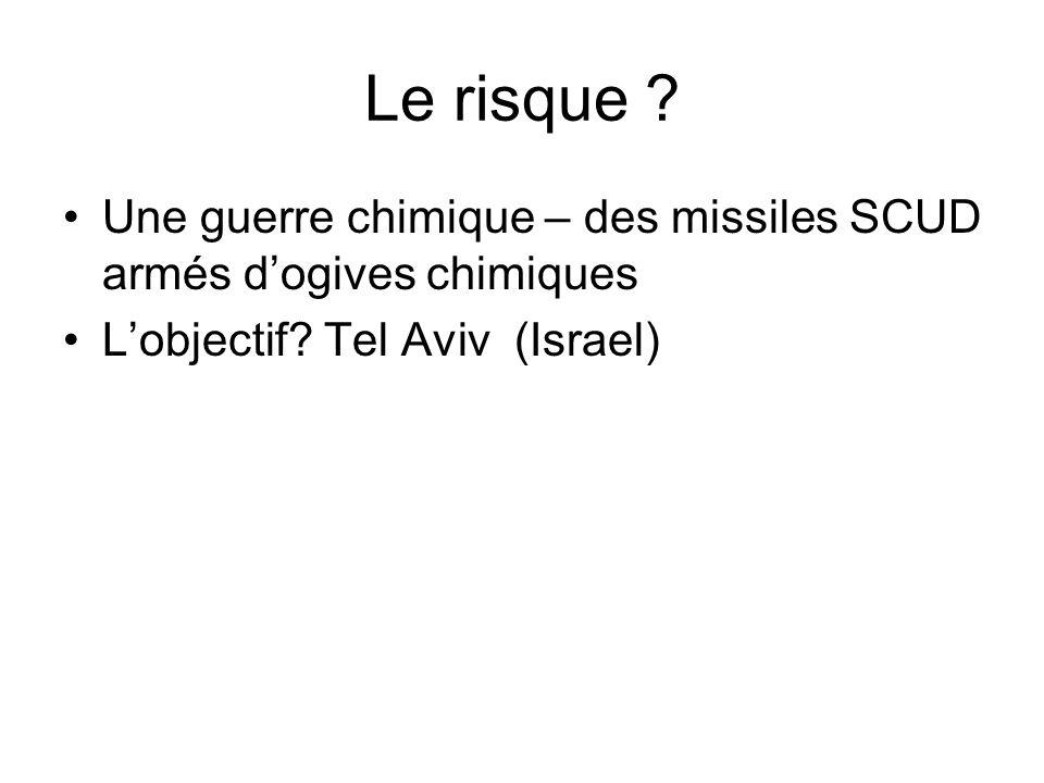 Le risque ? Une guerre chimique – des missiles SCUD armés dogives chimiques Lobjectif? Tel Aviv (Israel)