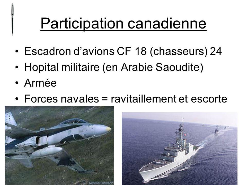 Participation canadienne Escadron davions CF 18 (chasseurs) 24 Hopital militaire (en Arabie Saoudite) Armée Forces navales = ravitaillement et escorte
