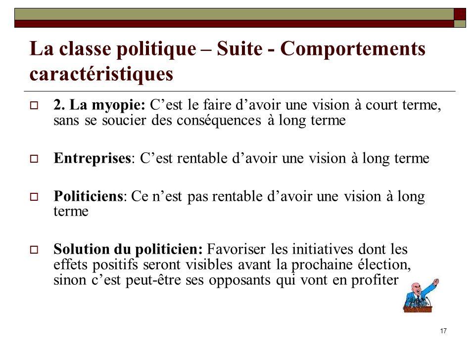17 La classe politique – Suite - Comportements caractéristiques 2. La myopie: Cest le faire davoir une vision à court terme, sans se soucier des consé