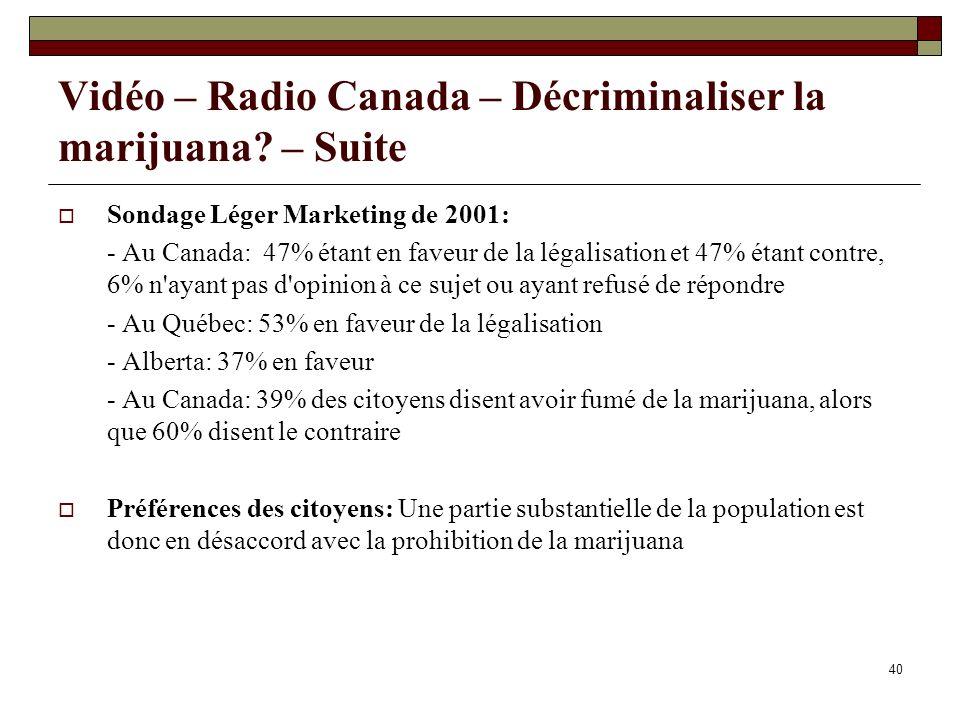 40 Vidéo – Radio Canada – Décriminaliser la marijuana? – Suite Sondage Léger Marketing de 2001: - Au Canada: 47% étant en faveur de la légalisation et