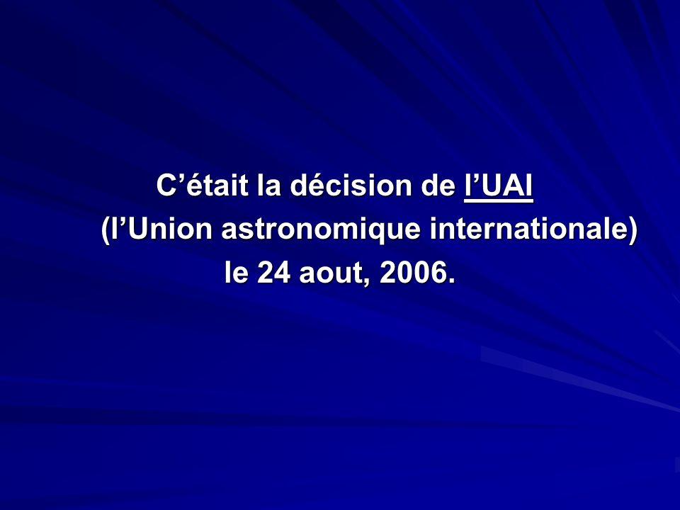 Cétait la décision de lUAI Cétait la décision de lUAI (lUnion astronomique internationale) (lUnion astronomique internationale) le 24 aout, 2006.