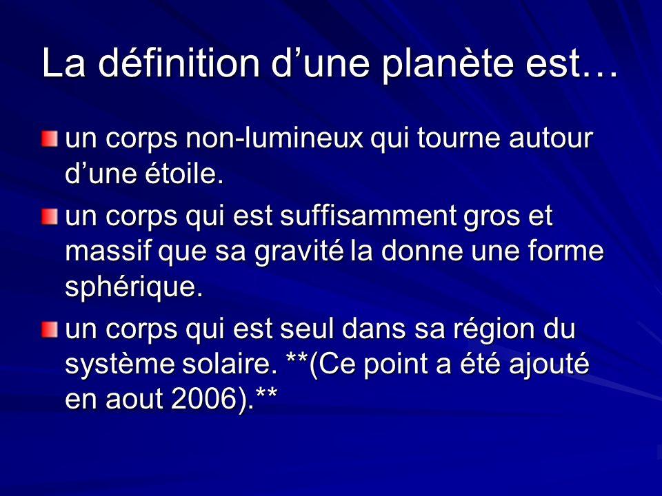 La définition dune planète est… un corps non-lumineux qui tourne autour dune étoile. un corps qui est suffisamment gros et massif que sa gravité la do
