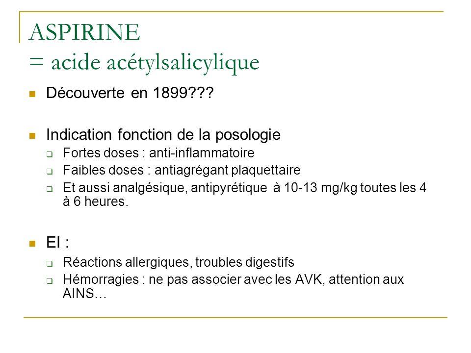 ASPIRINE = acide acétylsalicylique Découverte en 1899??? Indication fonction de la posologie Fortes doses : anti-inflammatoire Faibles doses : antiagr