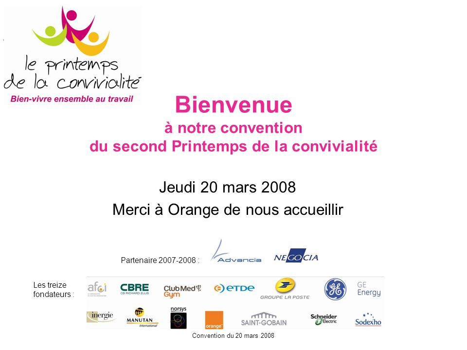 Convention du 20 mars 2008 Bienvenue à notre convention du second Printemps de la convivialité Jeudi 20 mars 2008 Merci à Orange de nous accueillir Pa