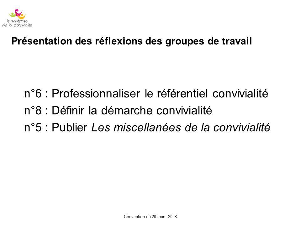 Convention du 20 mars 2008 Présentation des réflexions des groupes de travail n°6 : Professionnaliser le référentiel convivialité n°8 : Définir la dém