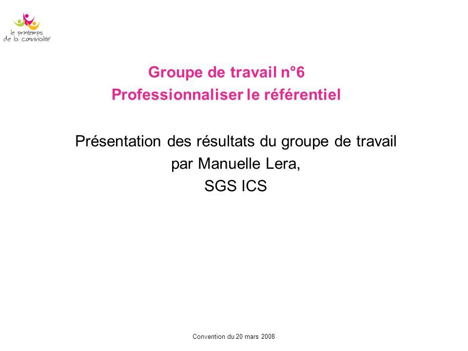 Convention du 20 mars 2008 Groupe de travail n°6 Professionnaliser le référentiel Présentation des résultats du groupe de travail par Manuelle Lera, S