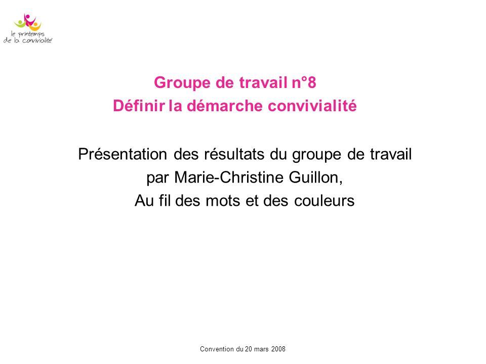 Convention du 20 mars 2008 Groupe de travail n°8 Définir la démarche convivialité Présentation des résultats du groupe de travail par Marie-Christine