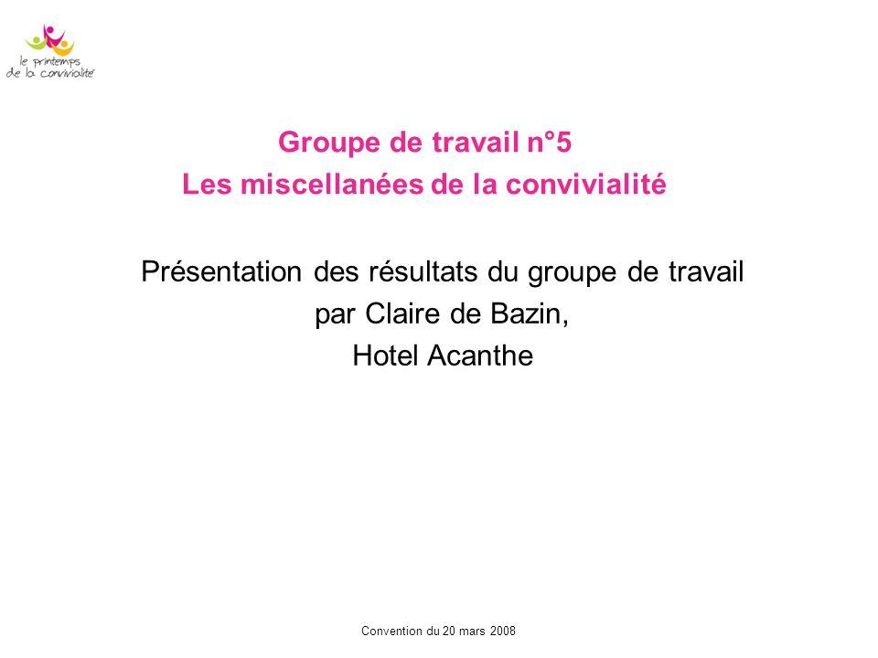 Convention du 20 mars 2008 Groupe de travail n°5 Les miscellanées de la convivialité Présentation des résultats du groupe de travail par Claire de Baz
