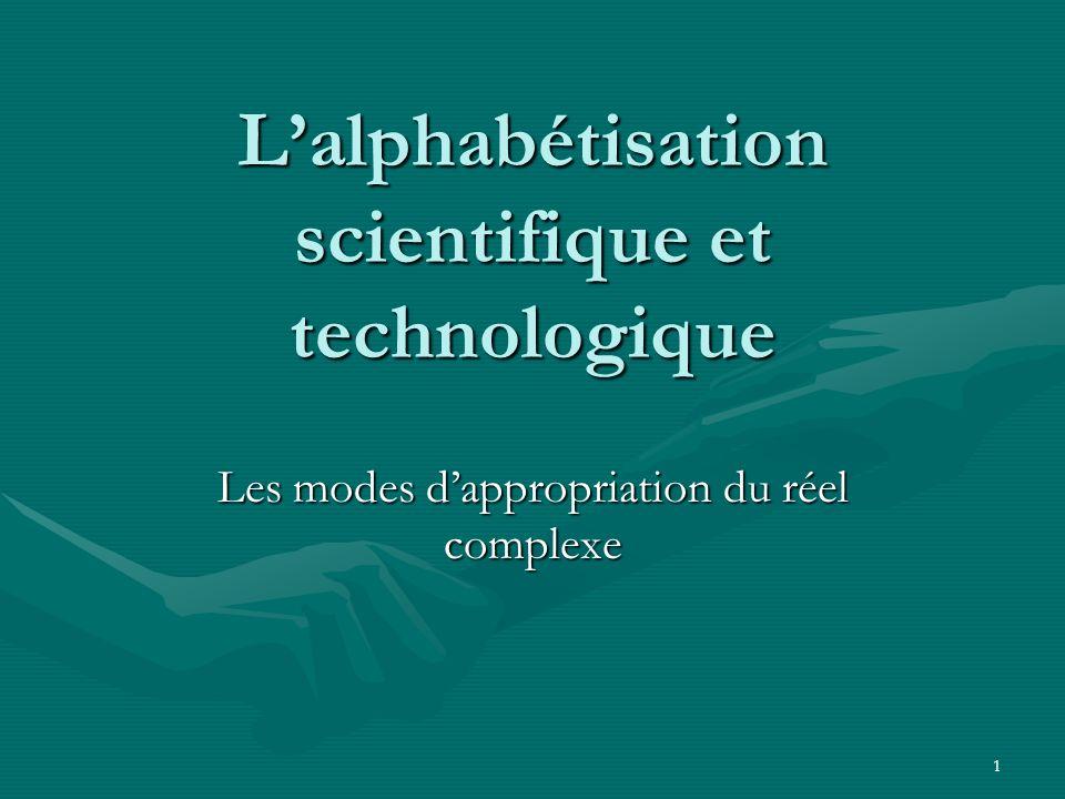 1 Lalphabétisation scientifique et technologique Les modes dappropriation du réel complexe