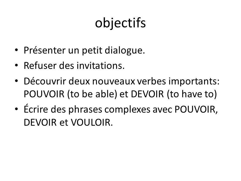 objectifs Présenter un petit dialogue. Refuser des invitations. Découvrir deux nouveaux verbes importants: POUVOIR (to be able) et DEVOIR (to have to)