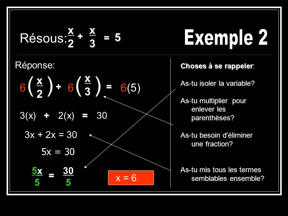 Résous: Réponse: x2x2 = 5 )( 6 =2(x)3(x) x = 6 = 3x + 2x = 30 x3x3 6 )( 5x = 30 Choses à se rappeler Choses à se rappeler: As-tu isoler la variable.