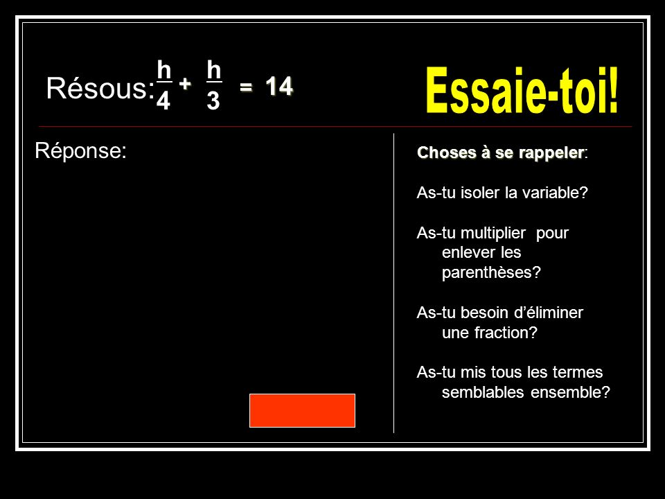 Résous: Réponse: h4h4 = 14 )( 12 =4(h)3(h) h = 24 = 3h + 4h = 168 h3h3 12 )( 7h = 168 Choses à se rappeler Choses à se rappeler: As-tu isoler la variable.