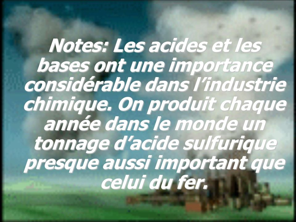 Notes: Les acides et les bases ont une importance considérable dans lindustrie chimique. On produit chaque année dans le monde un tonnage dacide sulfu