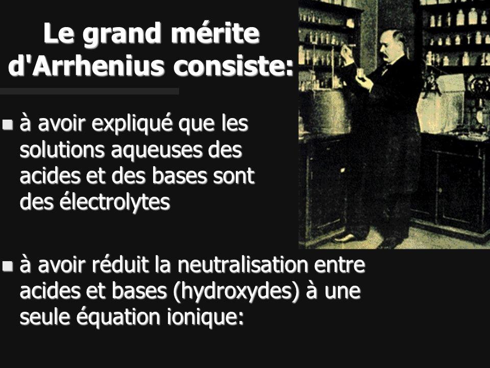 Le grand mérite d Arrhenius consiste: n à avoir expliqué que les solutions aqueuses des acides et des bases sont des électrolytes n à avoir réduit la neutralisation entre acides et bases (hydroxydes) à une seule équation ionique: