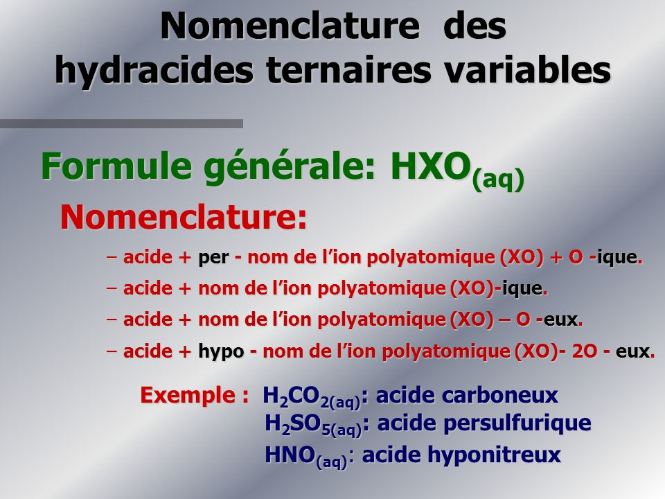 Nomenclature des hydracides ternaires variables Formule générale: HXO (aq) Nomenclature: Nomenclature: –acide + per - nom de lion polyatomique (XO) + O -ique.