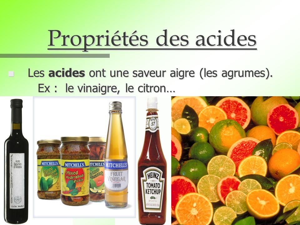 Propriétés des acides n Les acides ont une saveur aigre (les agrumes). Ex : le vinaigre, le citron…