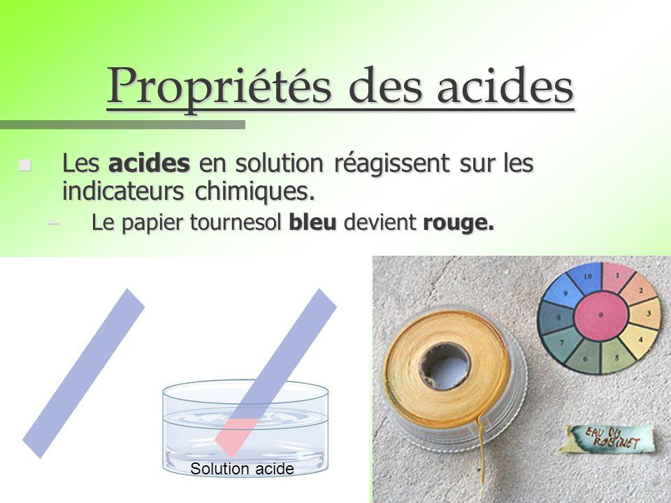 Propriétés des acides n Les acides en solution réagissent sur les indicateurs chimiques. –Le papier tournesol bleu devient rouge. Solution acide