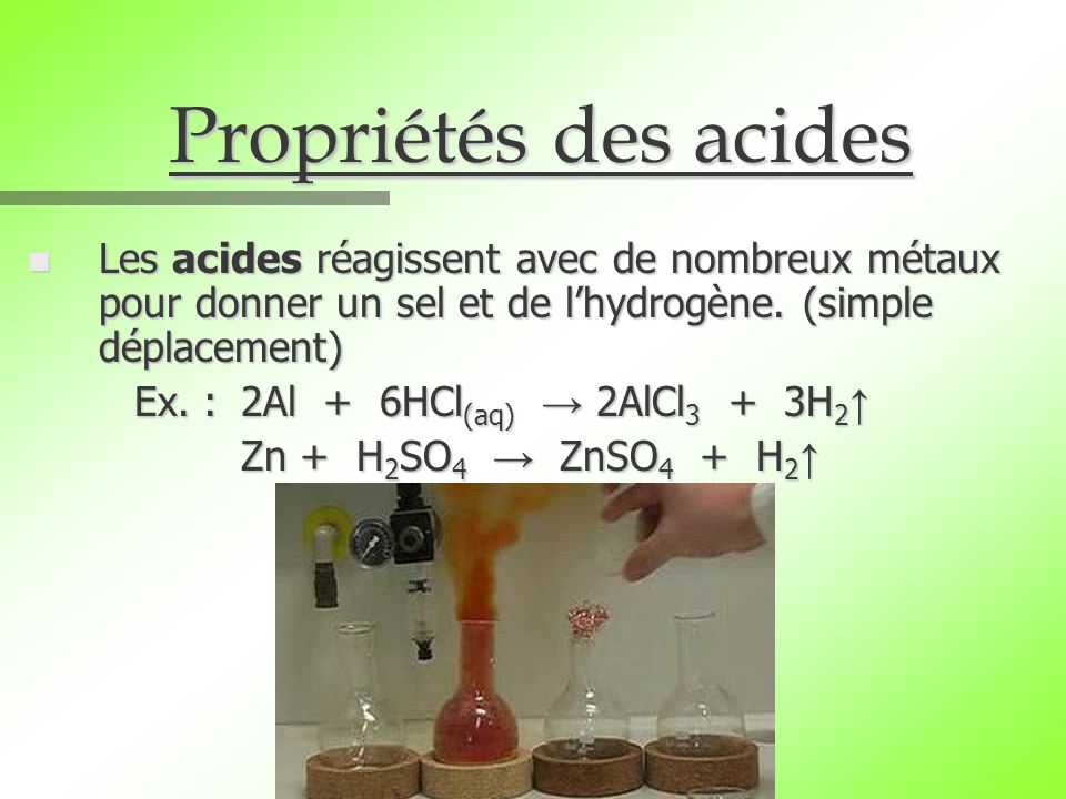 Propriétés des acides n Les acides réagissent avec de nombreux métaux pour donner un sel et de lhydrogène. (simple déplacement) Ex. :2Al + 6HCl (aq) 2