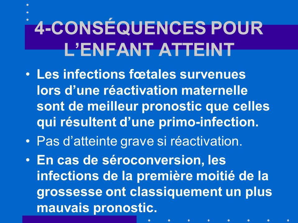 4-CONSÉQUENCES POUR LENFANT ATTEINT Les infections fœtales survenues lors dune réactivation maternelle sont de meilleur pronostic que celles qui résul